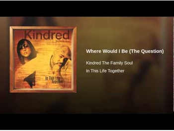[Kindred the Family Soul = Where Would I Be (The Question)]
