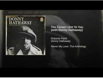 (Donny Hathaway + Roberta Flack = The Closer I Get To You)